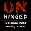 Unhinged Episode #036: Removing Obstacles - Unhinged
