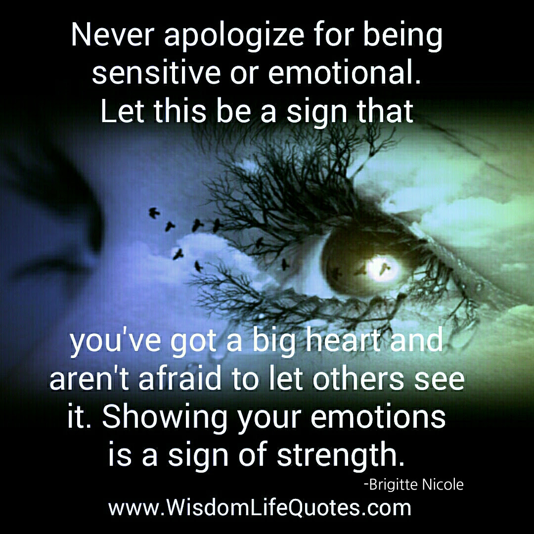 Never Apologize For Being Sensitive Or Emotional Wisdom Life Quotes