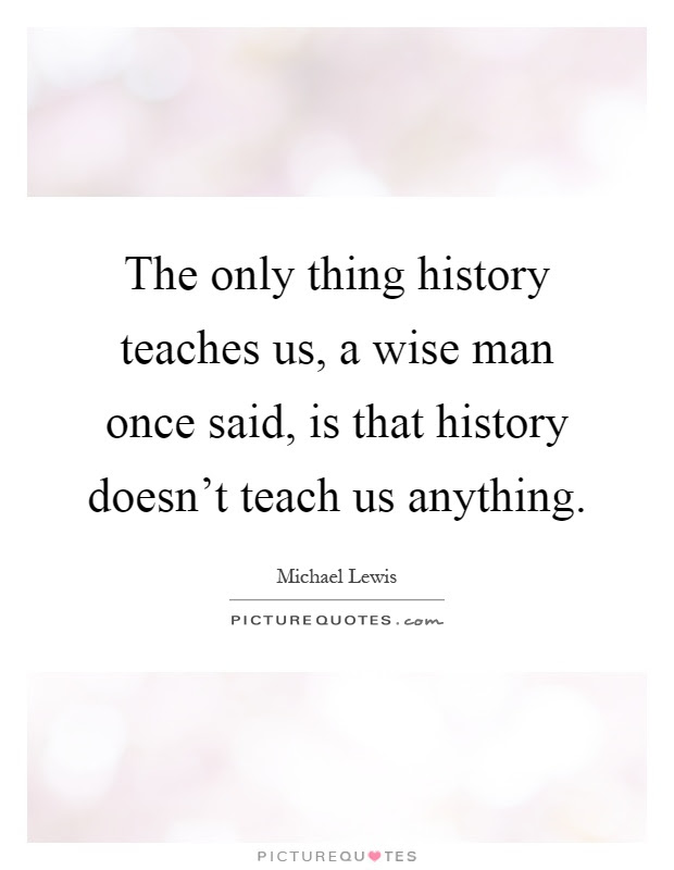 The Only Thing History Teaches Us A Wise Man Once Said Is That