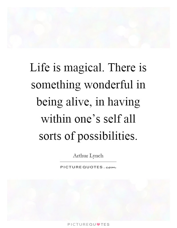 Life Is Magical There Is Something Wonderful In Being Alive In