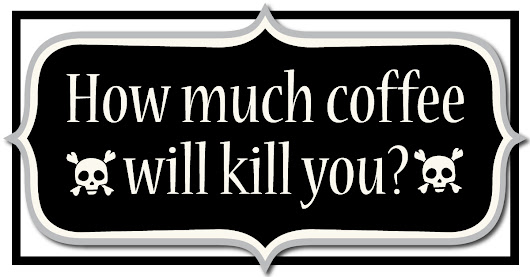 How much coffee will kill you? - I Love Coffee