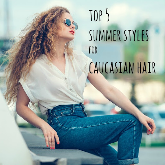 Top Five Summer Styles For Caucasian Hair