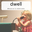 Dwell - Whatever Is Admirable