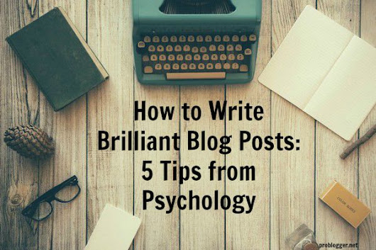 How to Write Brilliant Blog Posts: 5 Tips from Psychology - @ProBlogger