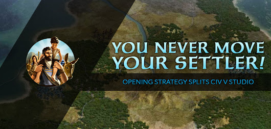 You Never Move Your Settler! - Opening Strategy Splits Civ V Studio