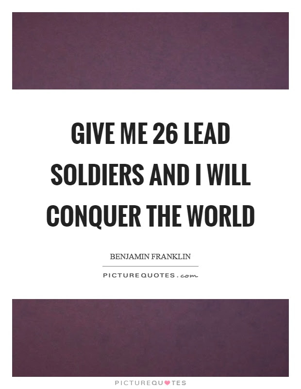 Give Me 26 Lead Soldiers And I Will Conquer The World Picture Quotes