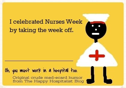 I celebrated Nurses Week by taking the week off ecard humor photo.
