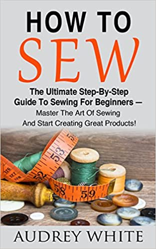 How To Sew: The Ultimate Step-By-Step Guide To Sewing For Beginners - Master The Art Of Sewing And Start Creating Great Products! (Hand Sewing, Sewing Patterns, Sewing For Beginners)