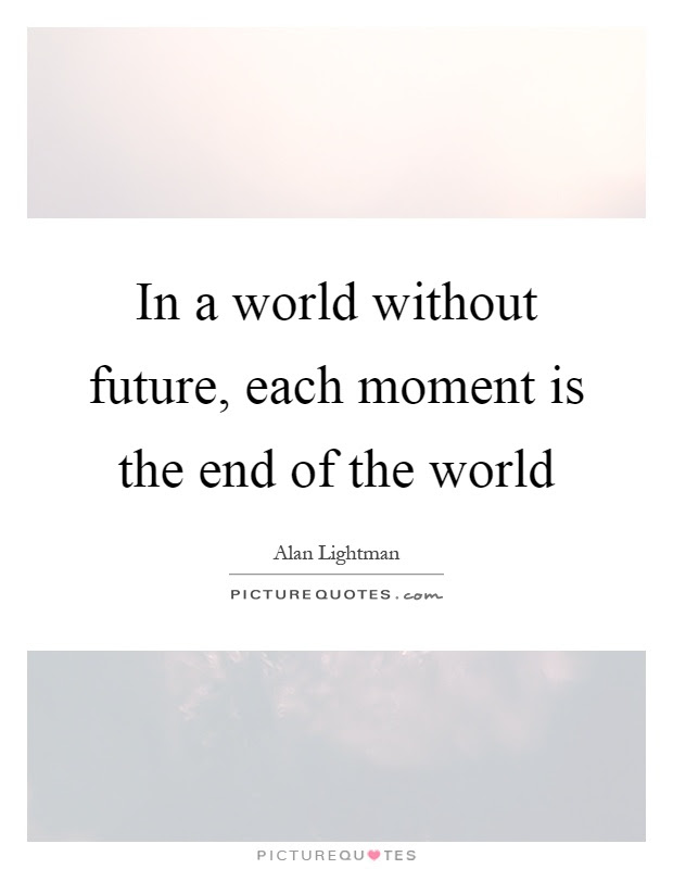 In A World Without Future Each Moment Is The End Of The World
