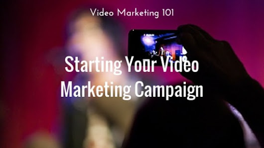 Video Marketing 101: Starting Your Video Marketing Campaign