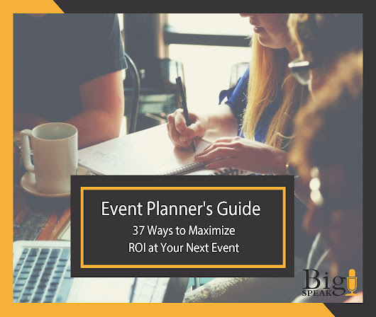 37 Ways to Maximize ROI at Your Next Event - BigSpeak Speakers Bureau: Keynote Speakers, Business Speakers and Celebrity Speakers