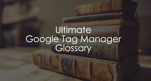 The Ultimate Google Tag Manager Glossary (160+ terms) - Analytics Mania