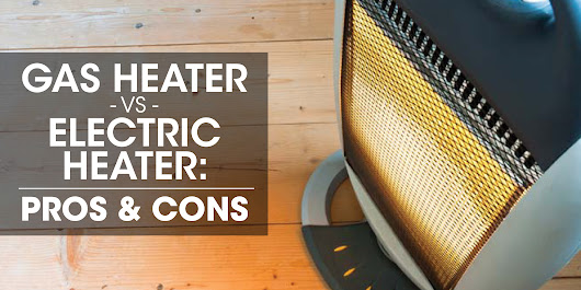 Gas Heater vs. Electric Heater: Pros and Cons
