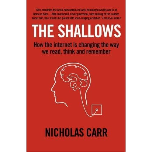 """the shallows what the internet is Is google making us stupid"""" when nicholas carr posed that question, in a celebrated atlantic monthly cover story, he tapped into a well of anxiety about how the internet is changing us he also crystallized one of the most important debates of our time: as we enjoy the net's bounties, are we sacrificing our ability to read."""