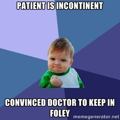 Patient is incontinent.  Convinced doctor to keep in foley humor medical meme.