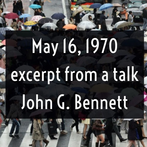 May 16 1970 excerpt from a talk : John G Bennett by The Dramatic Universe