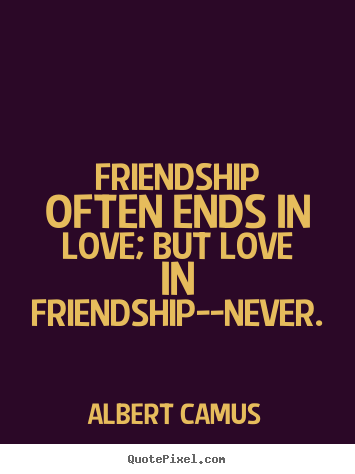 Albert Camus Picture Quotes Friendship Often Ends In Love But Love In Friendship Never Love Quote