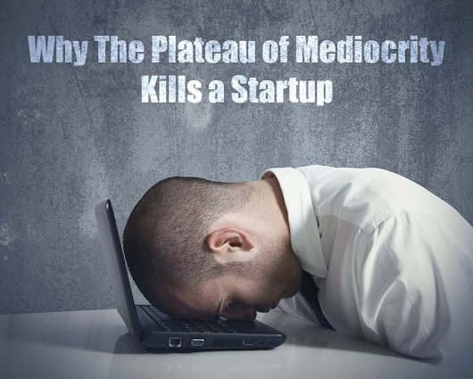 Why The Plateau of Mediocrity Kills a Startup - Vijay S Paul