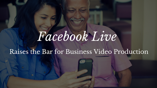 Facebook Live Raises the Bar for Business Video Production