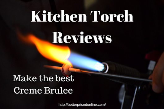 Kitchen Torch Reviews (Create Professional Culinary Artwork)