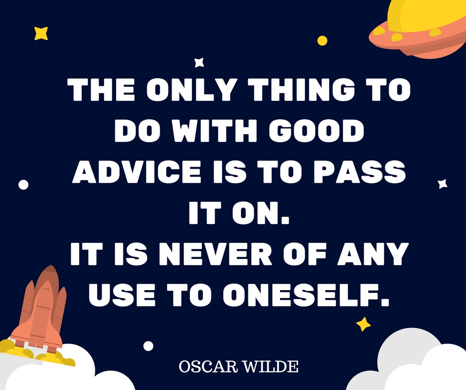The only thing to do with good advice is to pass it on - It is never of any use to oneself