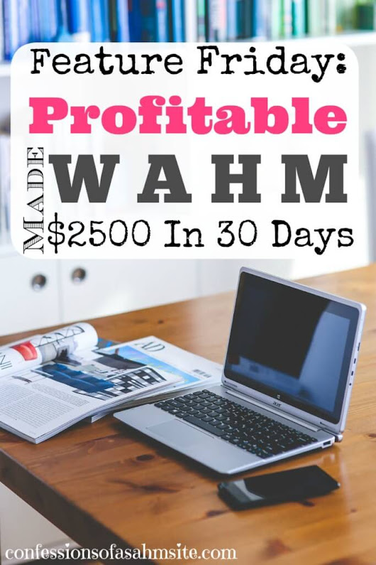 Feature Friday: Profitable WAHM Made $2500 In 30 Days - Confessions of a SAHM Site