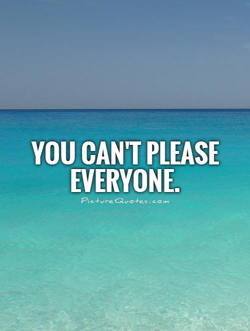 You Cant Please Everyone Picture Quotes