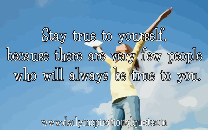 Stay True To Yourselfbecause There Are Very Few People Who Will