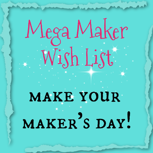 Mega Maker Wish List ~ Make Your Maker's Day! ~ Teadoddles