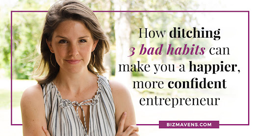 How Ditching 3 Bad Habits Can Make You a Happier, More Confident Entrepreneur