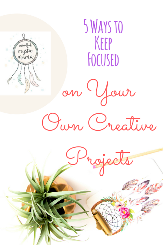 5 Ways to Keep Focused on Your Own Creative Projects - Mindful Mystic Mama