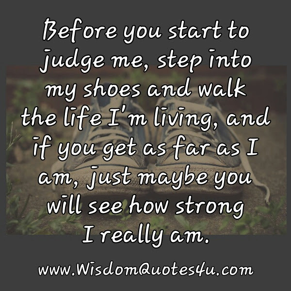 Before You Start To Judge Me Step Into My Shoes Wisdom Quotes