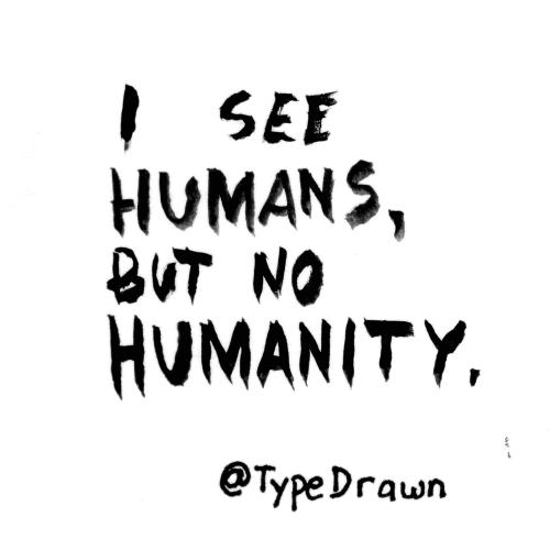I see humans, but no humanity.