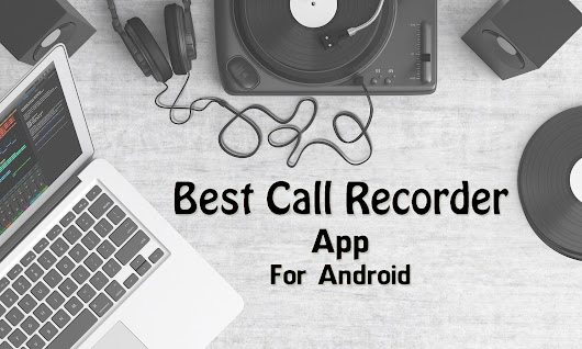 5 Best Call Recorder App For Android To Record Voice Call - Trick Xpert