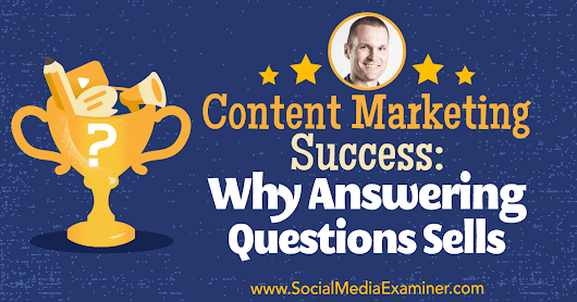 Content Marketing Success: Why Answering Questions Sells : Social Media Examiner