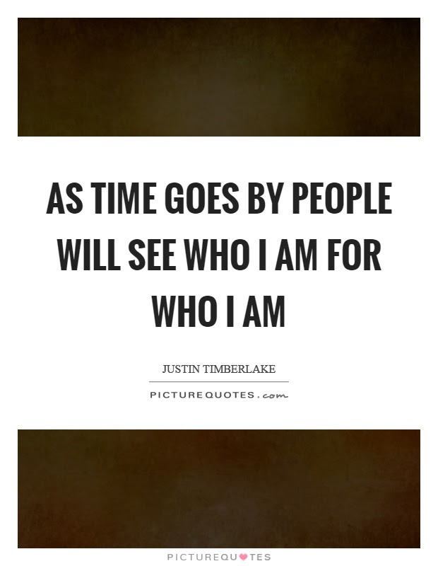 As Time Goes By People Will See Who I Am For Who I Am Picture Quotes