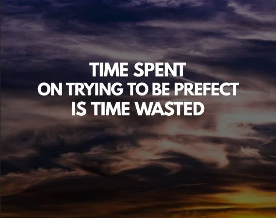 Time Spent On Trying To Be Prefect Is Time Wasted Cliquotes