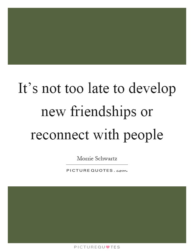 Its Not Too Late To Develop New Friendships Or Reconnect With