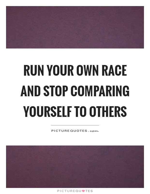 Run Your Own Race And Stop Comparing Yourself To Others Picture Quotes