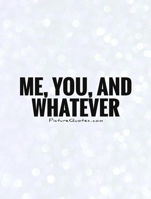 Me You And Whatever Picture Quotes
