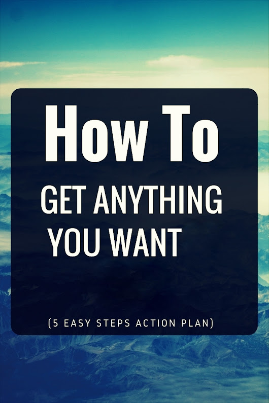 How to Get Anything You Want in 2017 (5 Easy Steps Action Plan)