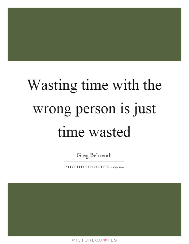 Wasting Time With The Wrong Person Is Just Time Wasted Picture Quotes