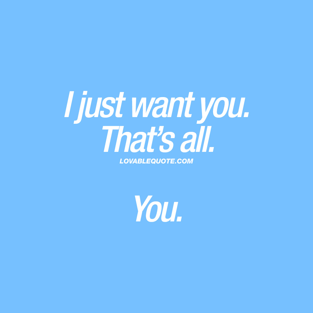 Cute I Want You Quote I Just Want You Thats All You