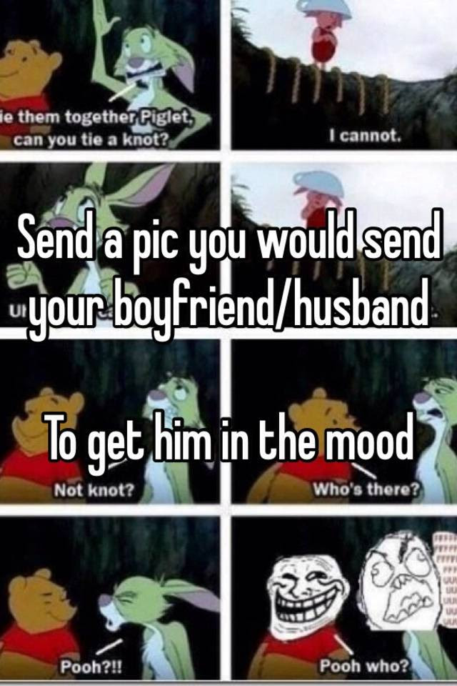 Send A Pic You Would Send Your Boyfriendhusband To Get Him In The