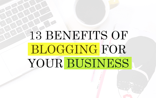 13 Benefits Of Blogging For Your Business