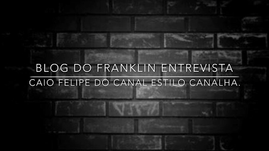 Blog do Franklin entrevista Caio Felipe do canal Estilo Canalha.