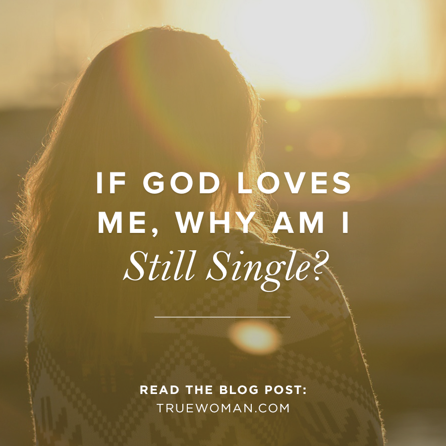 If God Loves Me Why Am I Still Single True Woman Blog Revive
