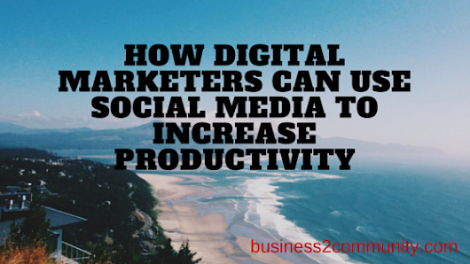 How Digital Marketers Can Use Social Media to Increase Productivity