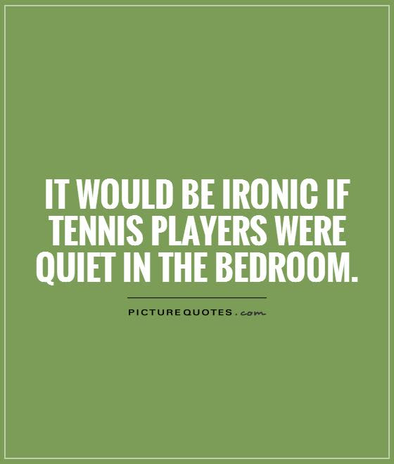 It Would Be Ironic If Tennis Players Were Quiet In The