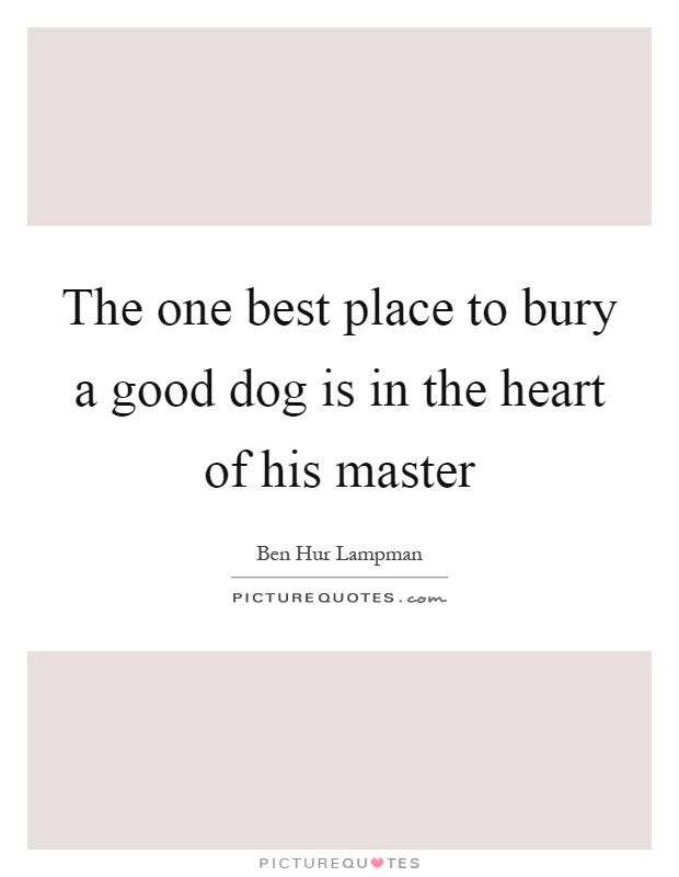 The One Best Place To Bury A Good Dog Is In The Heart Of His